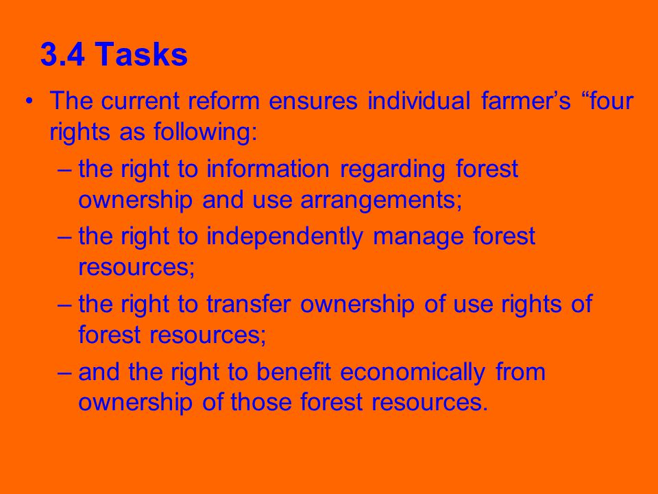 3.4 Tasks The current reform ensures individual farmer's four rights as following: –the right to information regarding forest ownership and use arrangements; –the right to independently manage forest resources; –the right to transfer ownership of use rights of forest resources; –and the right to benefit economically from ownership of those forest resources.