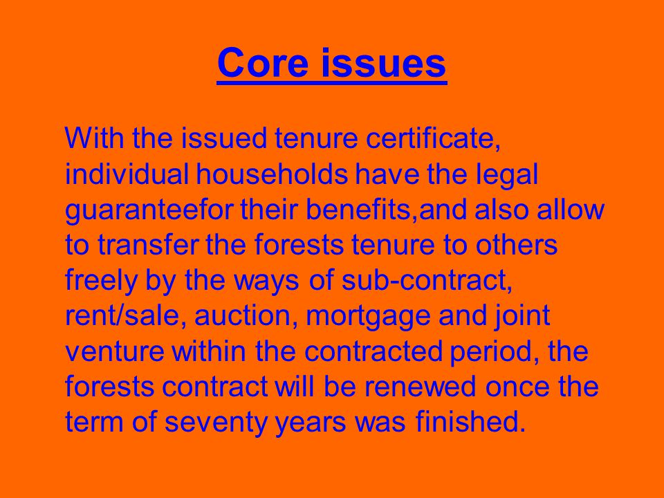Core issues With the issued tenure certificate, individual households have the legal guaranteefor their benefits,and also allow to transfer the forests tenure to others freely by the ways of sub-contract, rent/sale, auction, mortgage and joint venture within the contracted period, the forests contract will be renewed once the term of seventy years was finished.