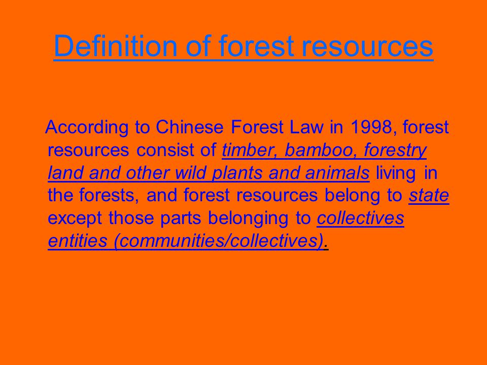 Definition of forest resources According to Chinese Forest Law in 1998, forest resources consist of timber, bamboo, forestry land and other wild plants and animals living in the forests, and forest resources belong to state except those parts belonging to collectives entities (communities/collectives).
