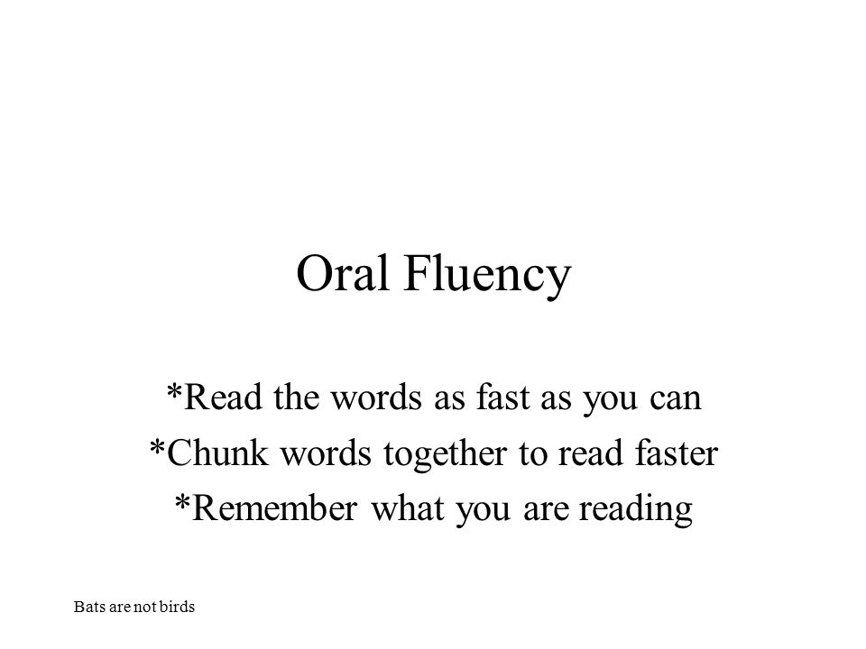 Bats are not birds Oral Fluency *Read the words as fast as you can *Chunk words together to read faster *Remember what you are reading