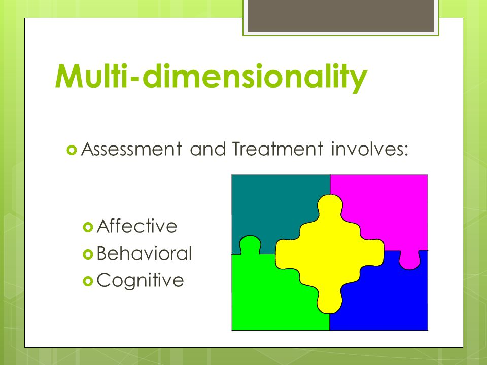 Multi-dimensionality  Assessment and Treatment involves:  Affective  Behavioral  Cognitive