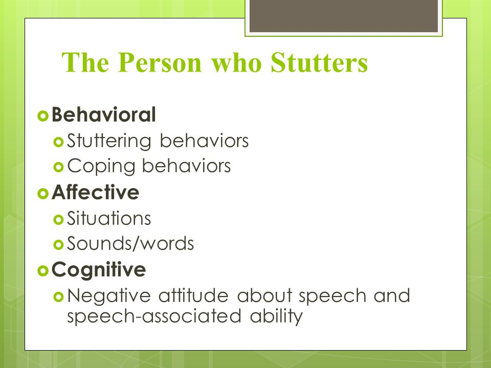 The Person who Stutters  Behavioral  Stuttering behaviors  Coping behaviors  Affective  Situations  Sounds/words  Cognitive  Negative attitude about speech and speech-associated ability