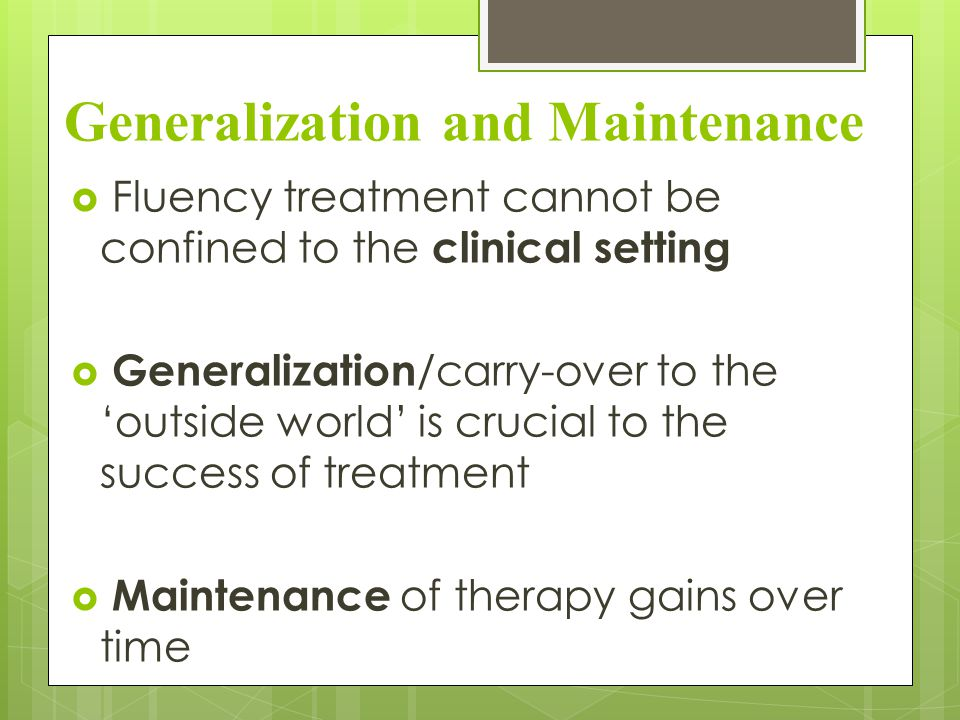 Generalization and Maintenance  Fluency treatment cannot be confined to the clinical setting  Generalization /carry-over to the 'outside world' is crucial to the success of treatment  Maintenance of therapy gains over time