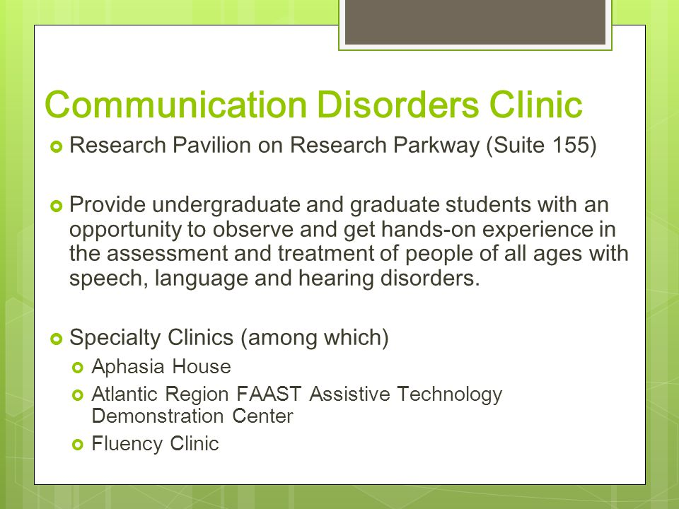 Communication Disorders Clinic  Research Pavilion on Research Parkway (Suite 155)  Provide undergraduate and graduate students with an opportunity to observe and get hands-on experience in the assessment and treatment of people of all ages with speech, language and hearing disorders.