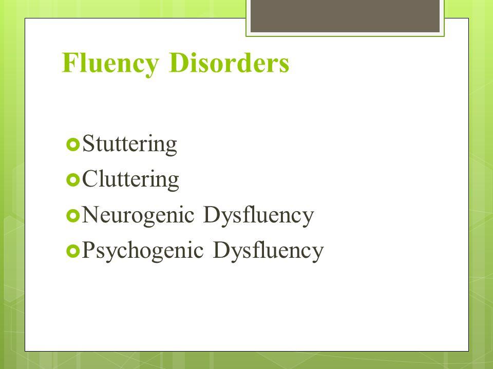 Fluency Disorders  Stuttering  Cluttering  Neurogenic Dysfluency  Psychogenic Dysfluency