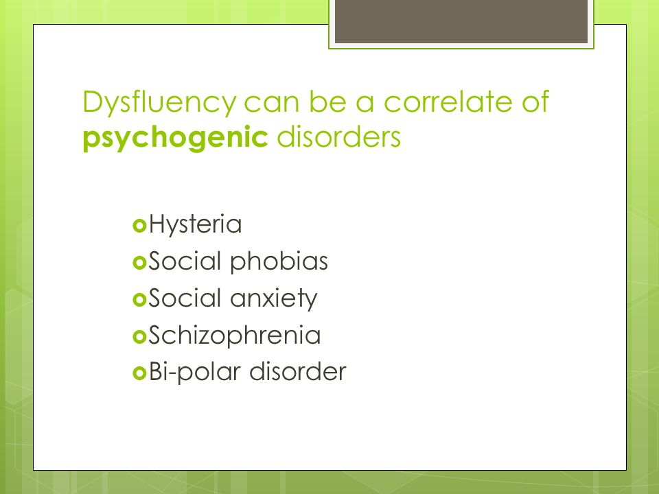 Dysfluency can be a correlate of psychogenic disorders  Hysteria  Social phobias  Social anxiety  Schizophrenia  Bi-polar disorder