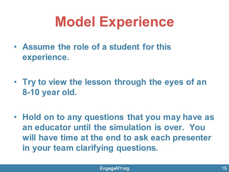 Model Experience Assume the role of a student for this experience. Try to view the lesson through the eyes of an 8-10 year old. Hold on to any questio