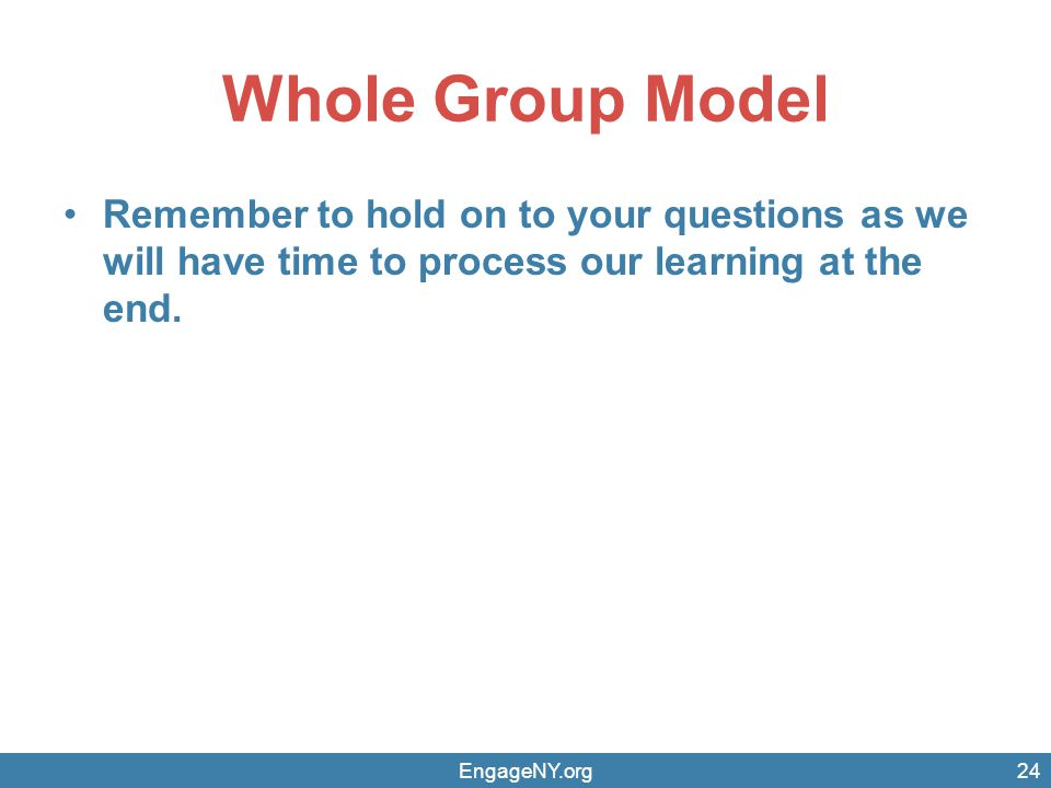 Whole Group Model Remember to hold on to your questions as we will have time to process our learning at the end. EngageNY.org24