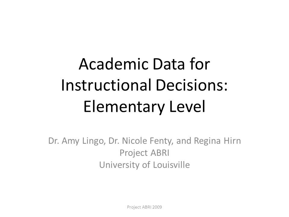 Academic Data for Instructional Decisions: Elementary Level Dr. Amy Lingo, Dr. Nicole Fenty, and Regina Hirn Project ABRI University of Louisville Pro