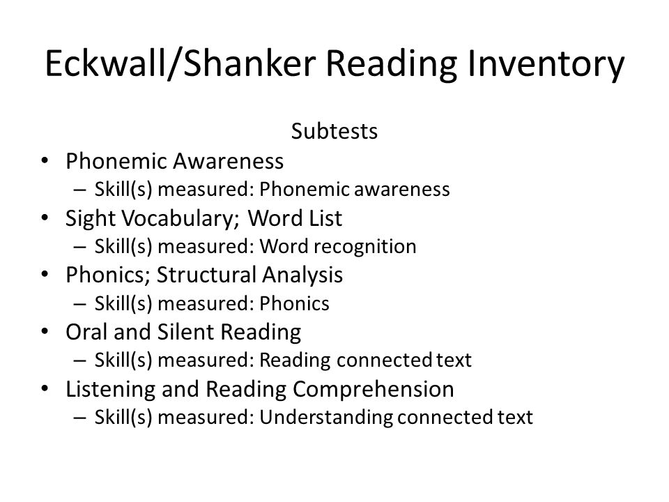 Eckwall/Shanker Reading Inventory Subtests Phonemic Awareness – Skill(s) measured: Phonemic awareness Sight Vocabulary; Word List – Skill(s) measured: Word recognition Phonics; Structural Analysis – Skill(s) measured: Phonics Oral and Silent Reading – Skill(s) measured: Reading connected text Listening and Reading Comprehension – Skill(s) measured: Understanding connected text