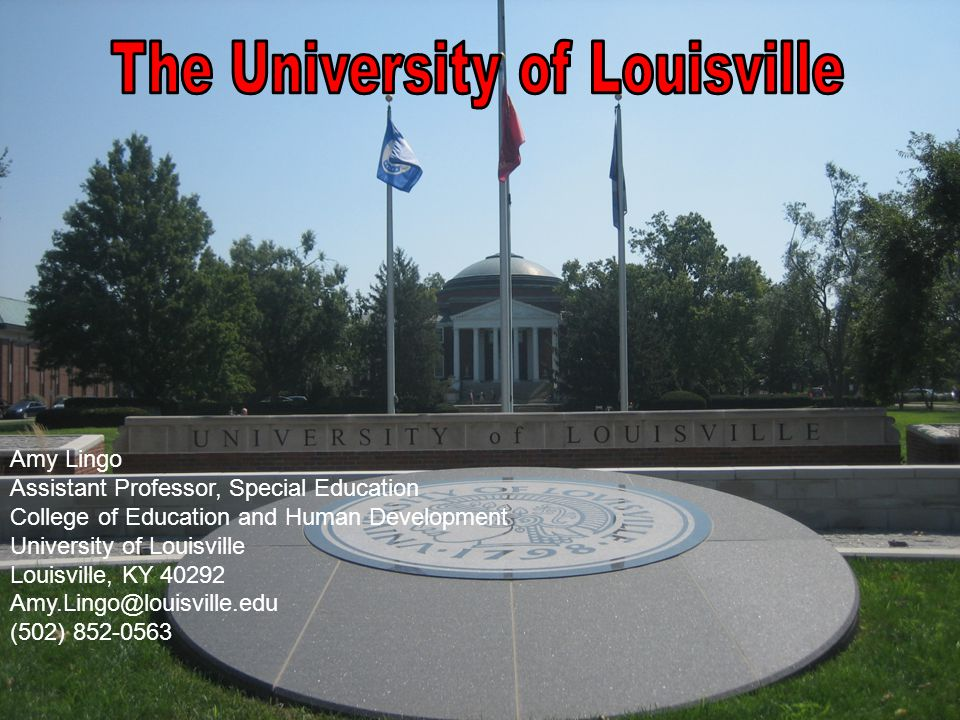 Amy Lingo Assistant Professor, Special Education College of Education and Human Development University of Louisville Louisville, KY 40292 Amy.Lingo@louisville.edu (502) 852-0563