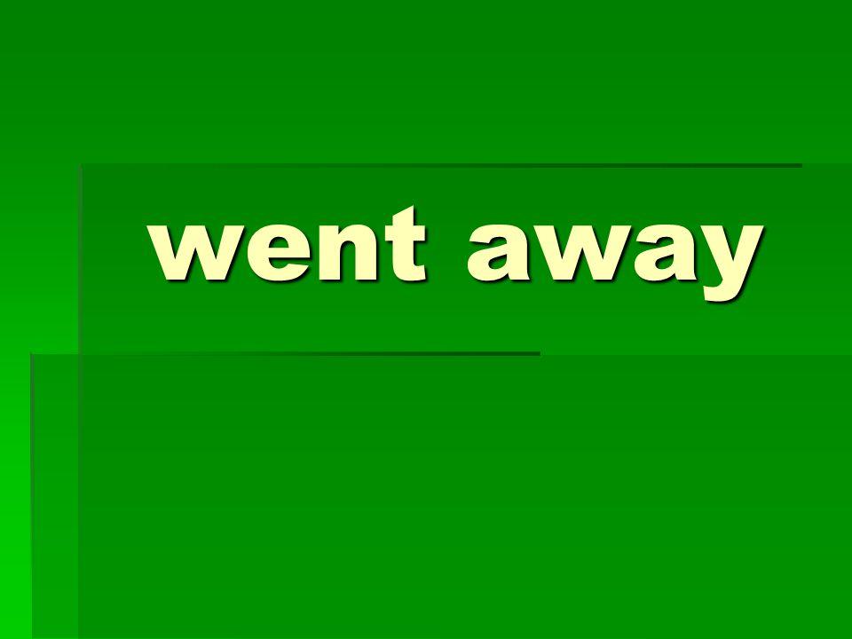 went away
