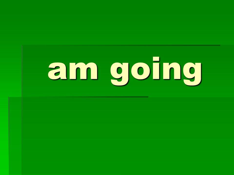 am going