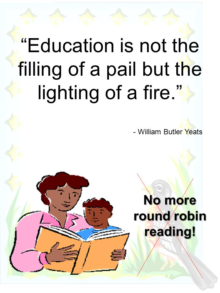 Education is not the filling of a pail but the lighting of a fire. - William Butler Yeats No more round robin reading!