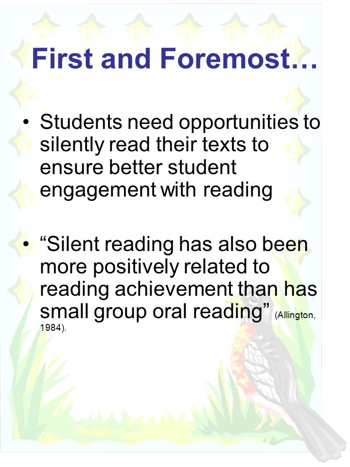 First and Foremost… Students need opportunities to silently read their texts to ensure better student engagement with reading Silent reading has also been more positively related to reading achievement than has small group oral reading (Allington, 1984).
