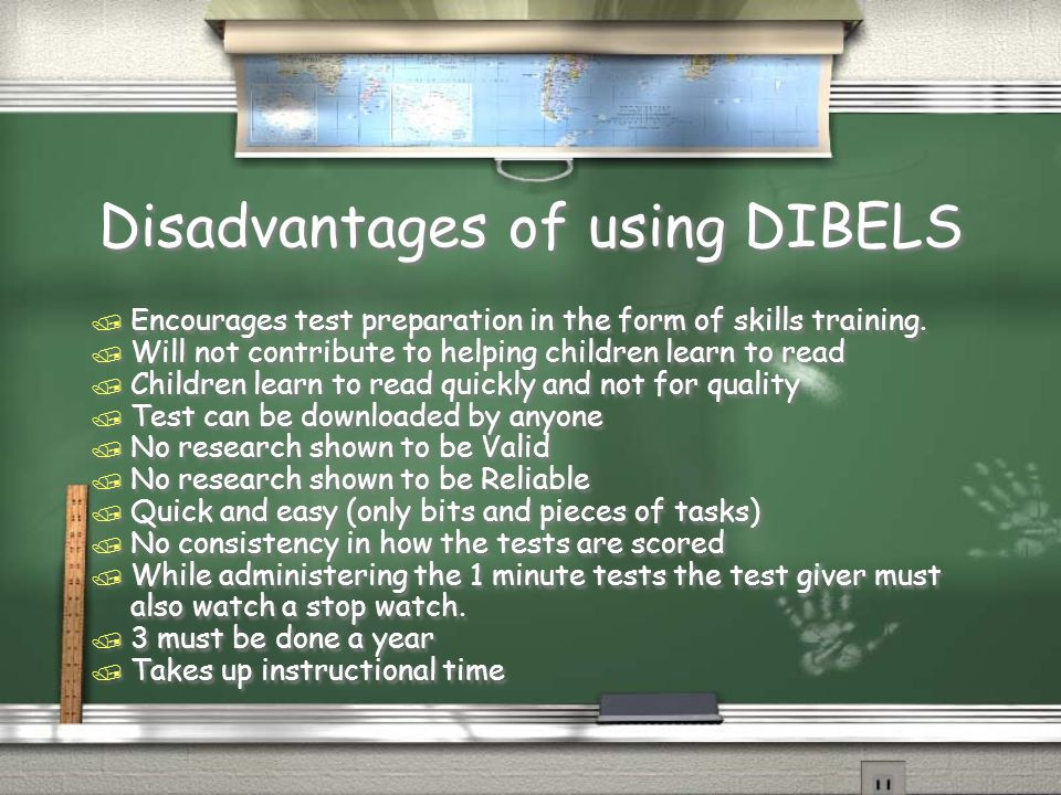 Disadvantages of using DIBELS / Encourages test preparation in the form of skills training. / Will not contribute to helping children learn to read /