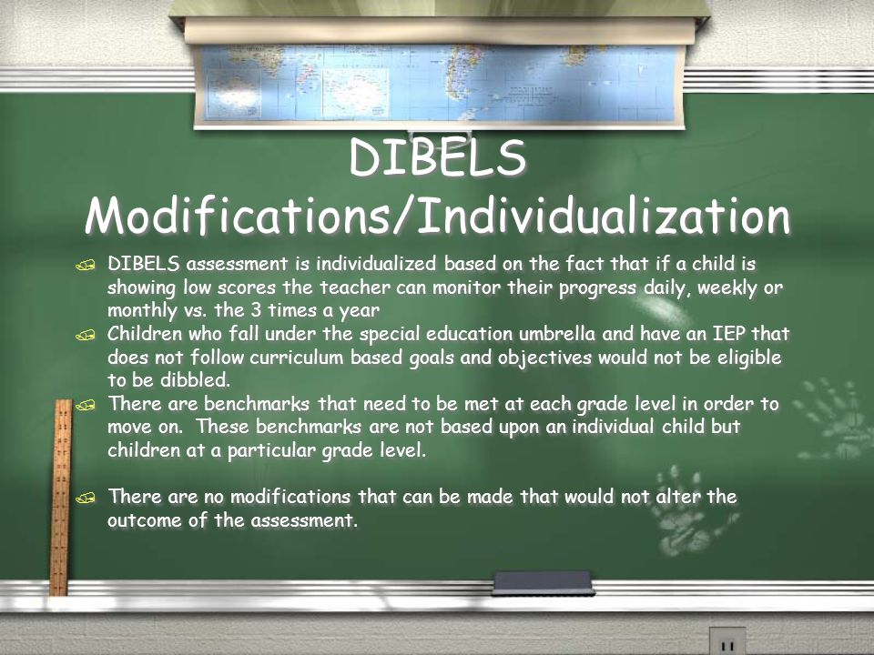 DIBELS Modifications/Individualization / DIBELS assessment is individualized based on the fact that if a child is showing low scores the teacher can monitor their progress daily, weekly or monthly vs.