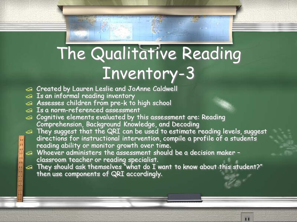 The Qualitative Reading Inventory-3 / Created by Lauren Leslie and JoAnne Caldwell / Is an informal reading inventory / Assesses children from pre-k to high school / Is a norm-referenced assessment / Cognitive elements evaluated by this assessment are: Reading Comprehension, Background Knowledge, and Decoding / They suggest that the QRI can be used to estimate reading levels, suggest directions for instructional intervention, compile a profile of a students reading ability or monitor growth over time.