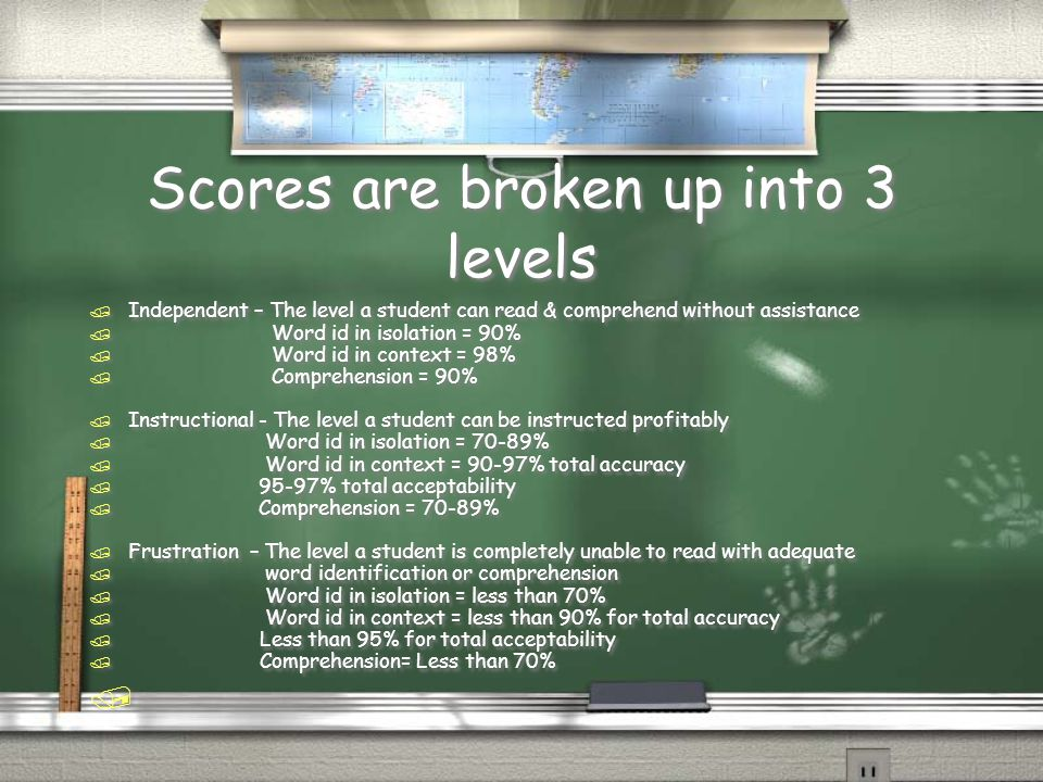 Scores are broken up into 3 levels / Independent – The level a student can read & comprehend without assistance / Word id in isolation = 90% / Word id