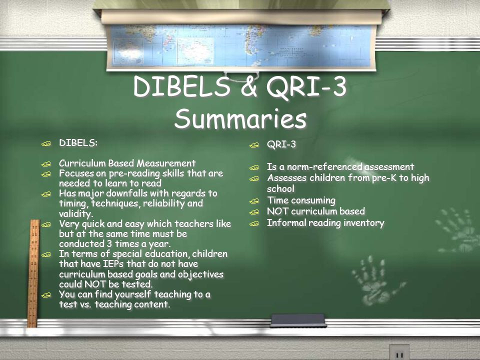 DIBELS & QRI-3 Summaries / DIBELS: / Curriculum Based Measurement / Focuses on pre-reading skills that are needed to learn to read / Has major downfal