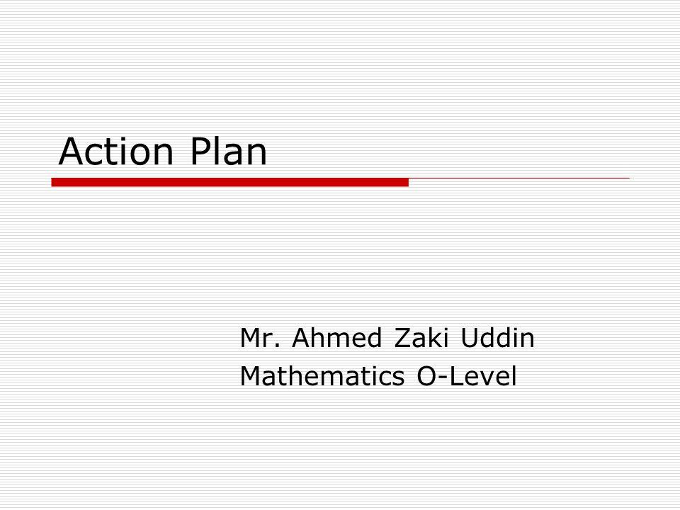 Action Plan Mr. Ahmed Zaki Uddin Mathematics O-Level