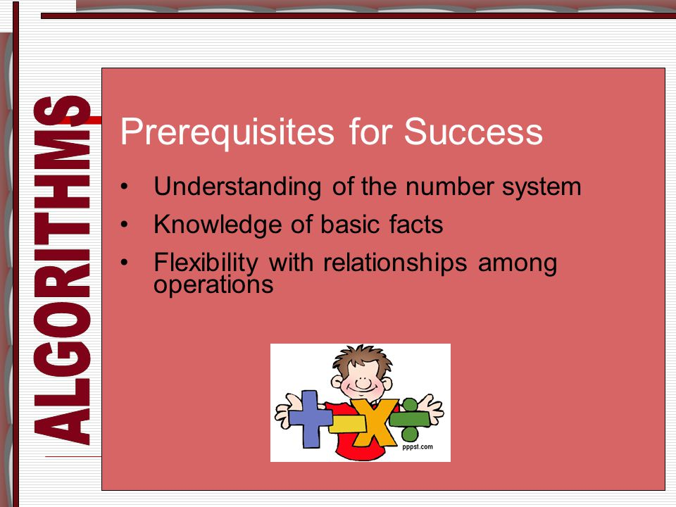 Prerequisites for Success Understanding of the number system Knowledge of basic facts Flexibility with relationships among operations