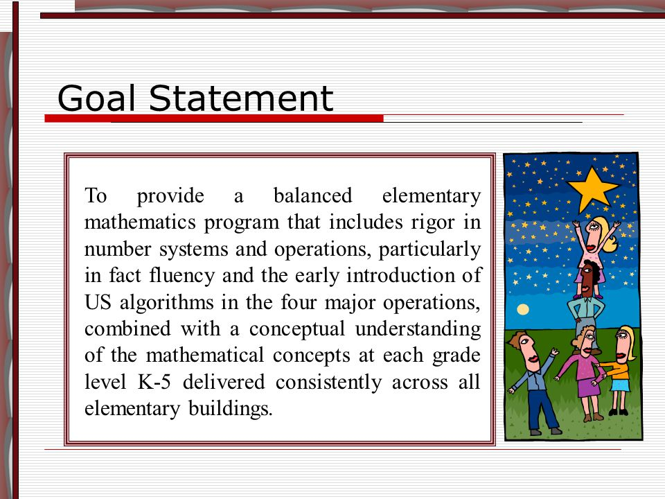 Goal Statement To provide a balanced elementary mathematics program that includes rigor in number systems and operations, particularly in fact fluency and the early introduction of US algorithms in the four major operations, combined with a conceptual understanding of the mathematical concepts at each grade level K-5 delivered consistently across all elementary buildings.