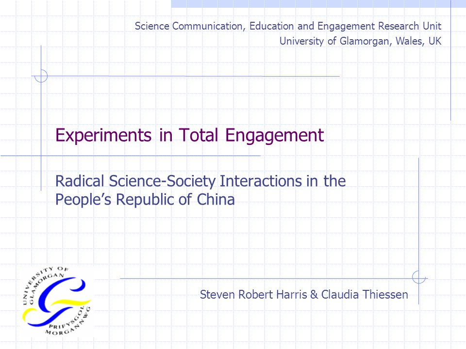 Experiments in Total Engagement Radical Science-Society Interactions in the People's Republic of China Steven Robert Harris & Claudia Thiessen Science Communication, Education and Engagement Research Unit University of Glamorgan, Wales, UK