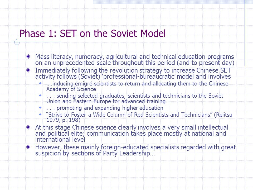 Phase 1: SET on the Soviet Model Mass literacy, numeracy, agricultural and technical education programs on an unprecedented scale throughout this period (and to present day) Immediately following the revolution strategy to increase Chinese SET activity follows (Soviet) 'professional-bureaucratic' model and involves  ….inducing émigré scientists to return and allocating them to the Chinese Academy of Science ...