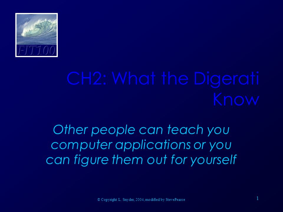 1 CH2: What the Digerati Know Other people can teach you computer applications or you can figure them out for yourself © Copyright L.