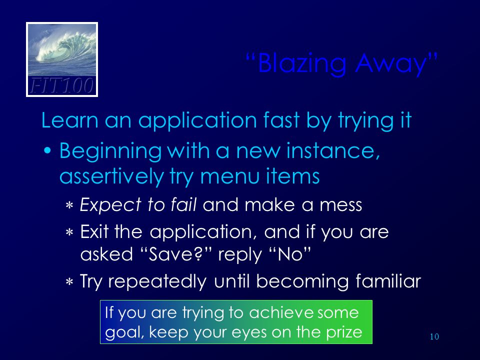 10 Blazing Away Learn an application fast by trying it Beginning with a new instance, assertively try menu items  Expect to fail and make a mess  Exit the application, and if you are asked Save? reply No  Try repeatedly until becoming familiar If you are trying to achieve some goal, keep your eyes on the prize