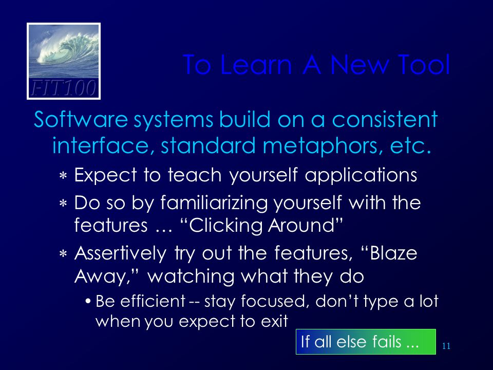 11 To Learn A New Tool Software systems build on a consistent interface, standard metaphors, etc.  Expect to teach yourself applications  Do so by f