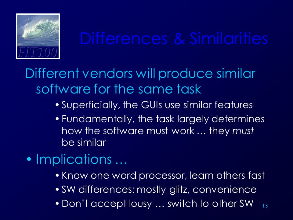 13 Differences & Similarities Different vendors will produce similar software for the same task Superficially, the GUIs use similar features Fundamentally, the task largely determines how the software must work … they must be similar Implications … Know one word processor, learn others fast SW differences: mostly glitz, convenience Don't accept lousy … switch to other SW
