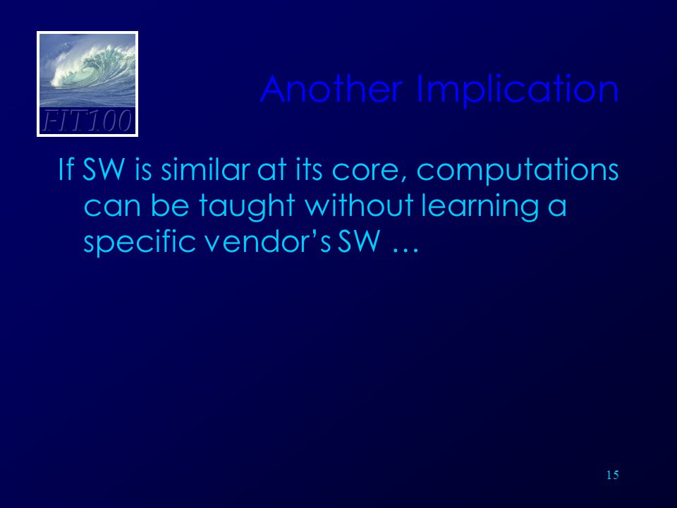 15 Another Implication If SW is similar at its core, computations can be taught without learning a specific vendor's SW …