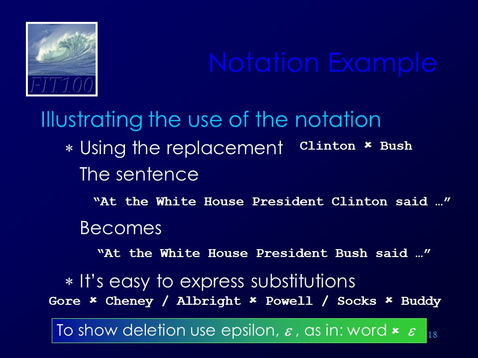 18 Notation Example Illustrating the use of the notation  Using the replacement The sentence Becomes  It's easy to express substitutions Gore  Cheney / Albright  Powell / Socks  Buddy At the White House President Clinton said … At the White House President Bush said … To show deletion use epsilon, , as in: word   Clinton  Bush