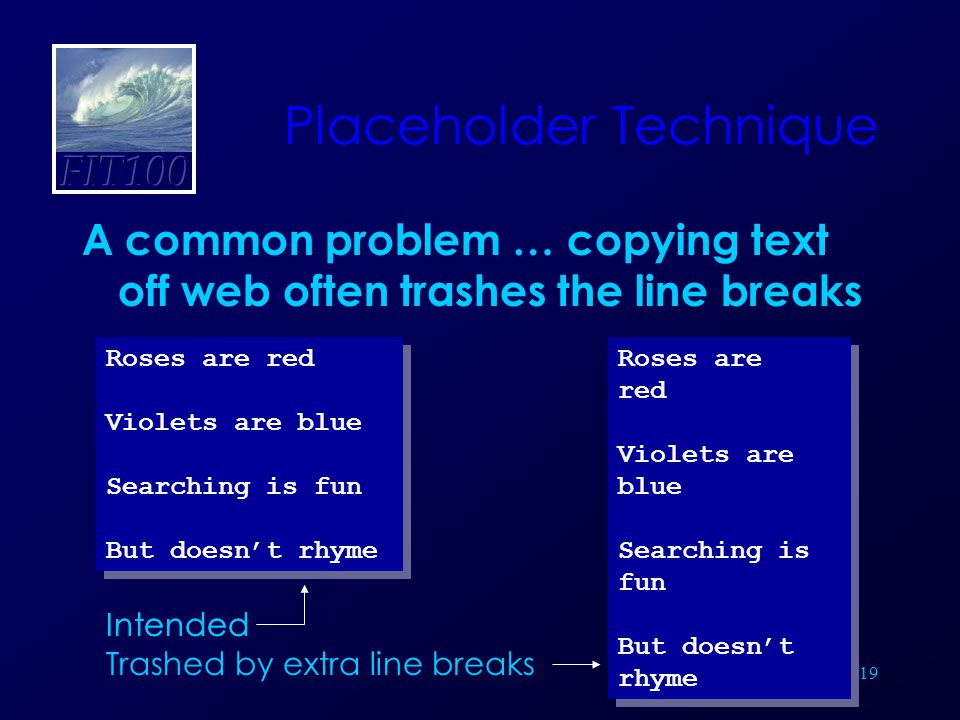 19 Placeholder Technique A common problem … copying text off web often trashes the line breaks Roses are red Violets are blue Searching is fun But doesn't rhyme Roses are red Violets are blue Searching is fun But doesn't rhyme Intended Roses are red Violets are blue Searching is fun But doesn't rhyme Roses are red Violets are blue Searching is fun But doesn't rhyme Intended Trashed by extra line breaks
