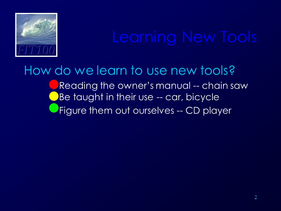 2 Learning New Tools How do we learn to use new tools? Reading the owner's manual -- chain saw Be taught in their use -- car, bicycle Figure them out