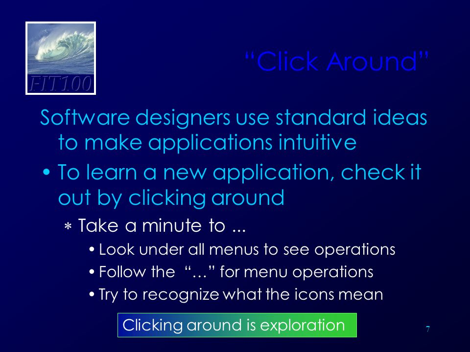 7 Click Around Software designers use standard ideas to make applications intuitive To learn a new application, check it out by clicking around  Take a minute to...