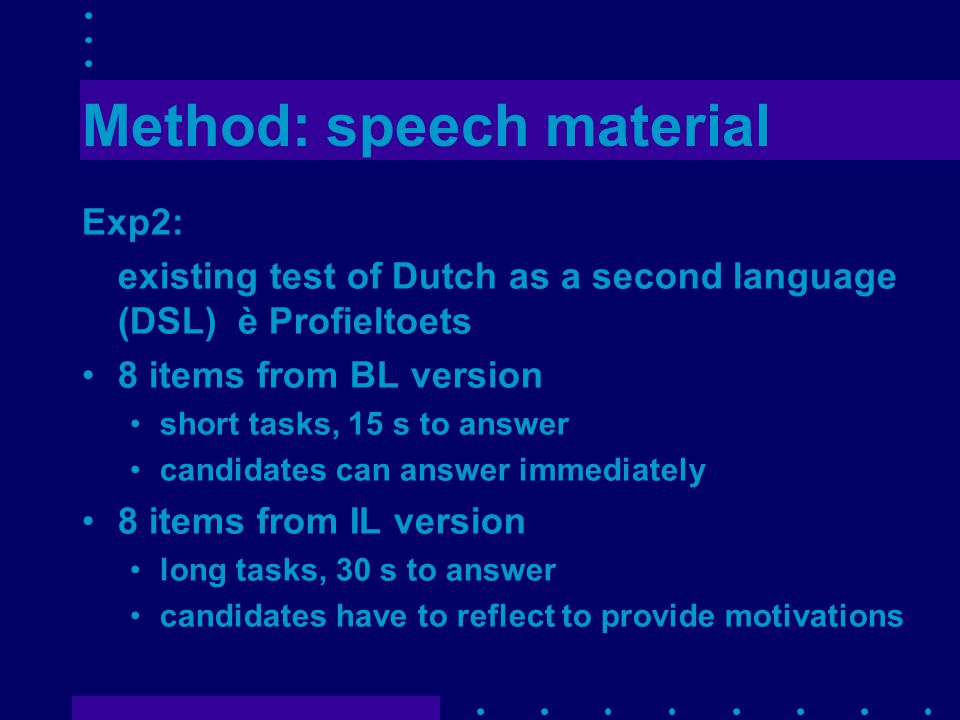 Method: speech material Exp2: existing test of Dutch as a second language (DSL) è Profieltoets 8 items from BL version short tasks, 15 s to answer candidates can answer immediately 8 items from IL version long tasks, 30 s to answer candidates have to reflect to provide motivations