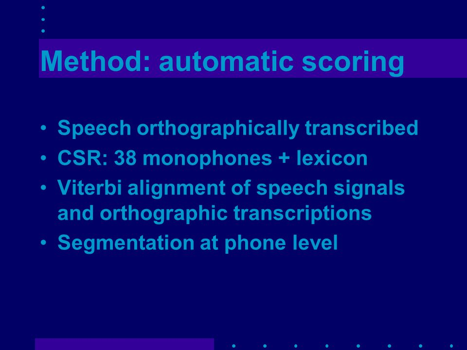 Method: automatic scoring Speech orthographically transcribed CSR: 38 monophones + lexicon Viterbi alignment of speech signals and orthographic transcriptions Segmentation at phone level