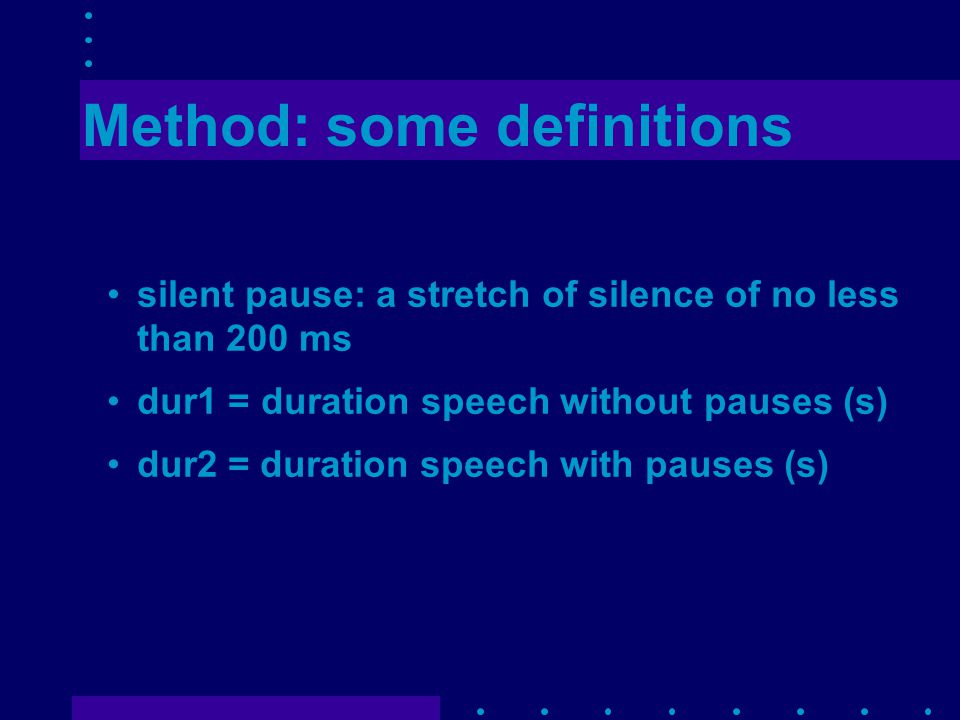 Method: some definitions silent pause: a stretch of silence of no less than 200 ms dur1 = duration speech without pauses (s) dur2 = duration speech with pauses (s)
