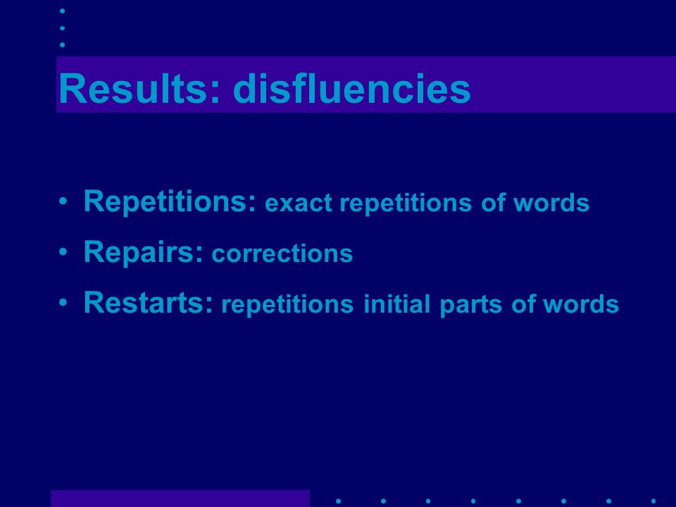 Results: disfluencies Repetitions: exact repetitions of words Repairs: corrections Restarts: repetitions initial parts of words