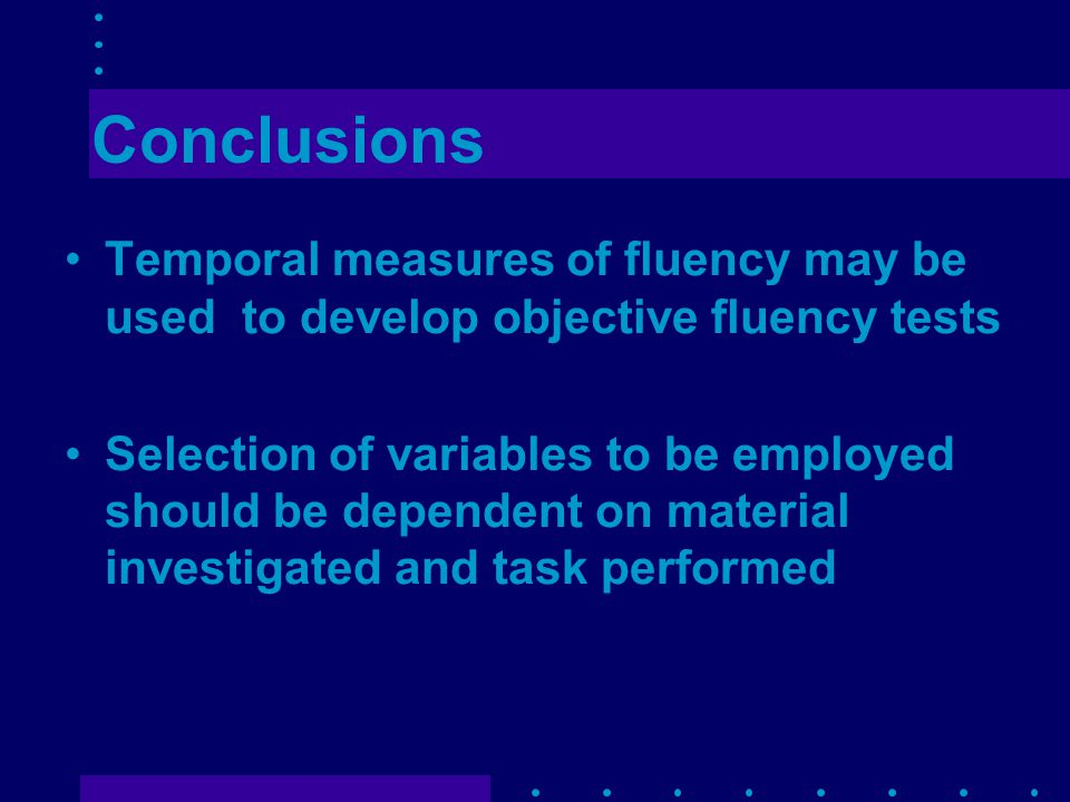 Conclusions Temporal measures of fluency may be used to develop objective fluency tests Selection of variables to be employed should be dependent on material investigated and task performed