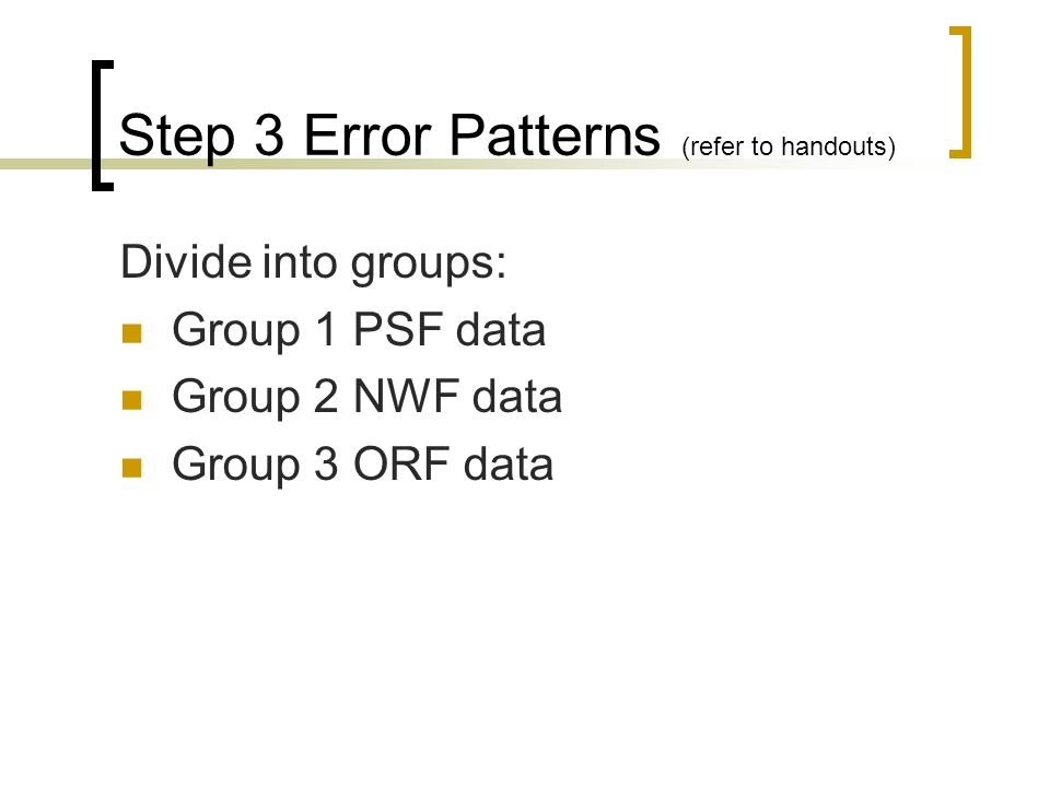 Step 3 Error Patterns (refer to handouts) Divide into groups: Group 1 PSF data Group 2 NWF data Group 3 ORF data