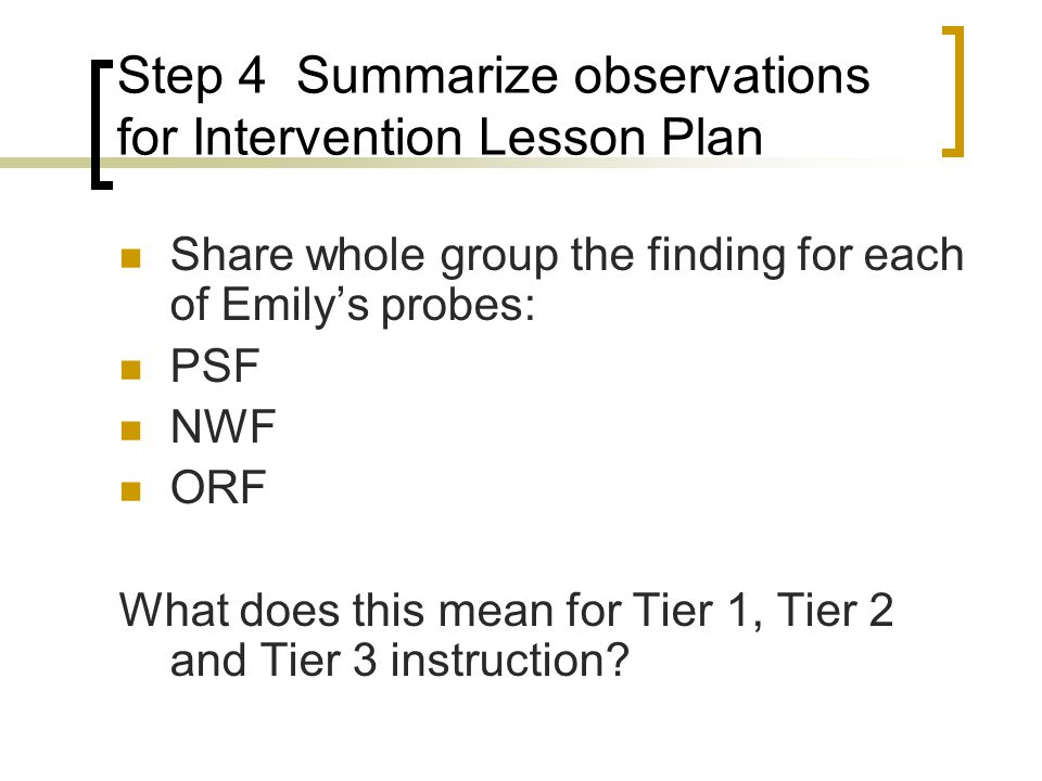 Step 4 Summarize observations for Intervention Lesson Plan Share whole group the finding for each of Emily's probes: PSF NWF ORF What does this mean for Tier 1, Tier 2 and Tier 3 instruction?