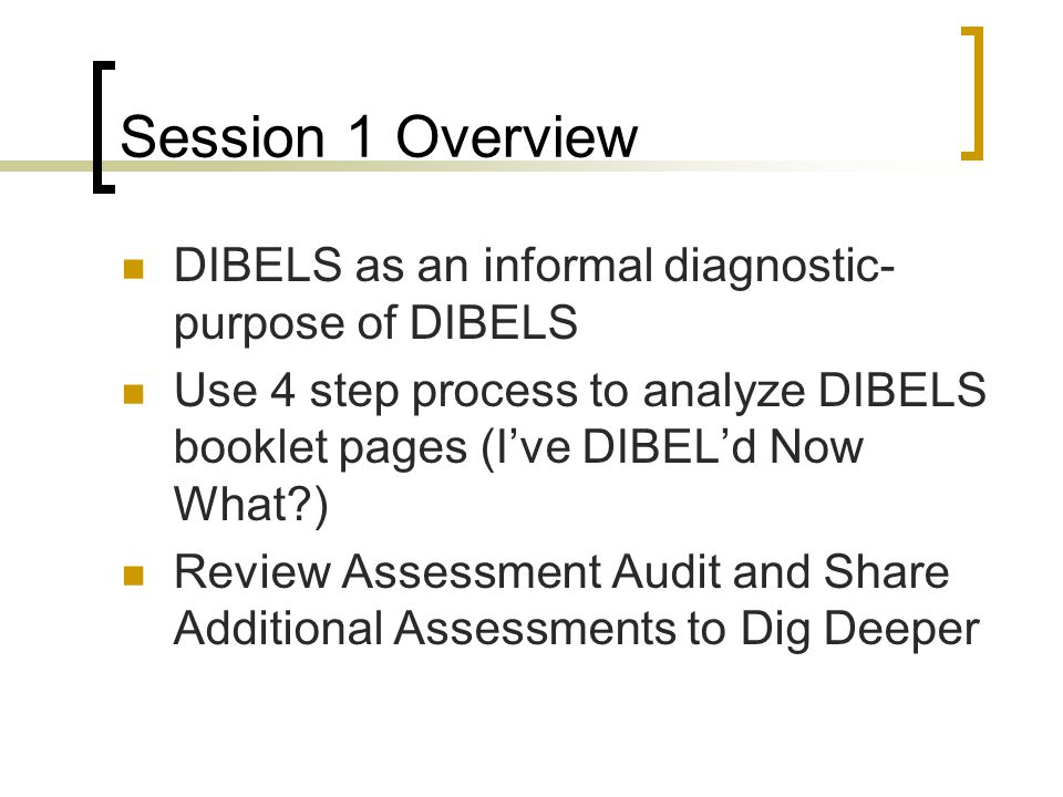 Session 1 Overview DIBELS as an informal diagnostic- purpose of DIBELS Use 4 step process to analyze DIBELS booklet pages (I've DIBEL'd Now What?) Review Assessment Audit and Share Additional Assessments to Dig Deeper