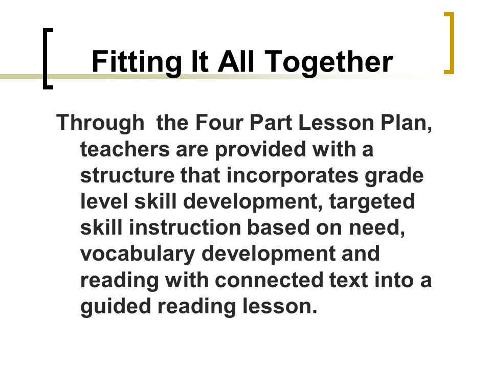 Fitting It All Together Through the Four Part Lesson Plan, teachers are provided with a structure that incorporates grade level skill development, targeted skill instruction based on need, vocabulary development and reading with connected text into a guided reading lesson.