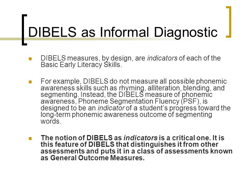 DIBELS as Informal Diagnostic DIBELS measures, by design, are indicators of each of the Basic Early Literacy Skills.