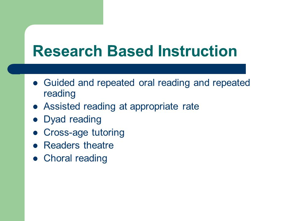 Research Based Instruction Guided and repeated oral reading and repeated reading Assisted reading at appropriate rate Dyad reading Cross-age tutoring Readers theatre Choral reading