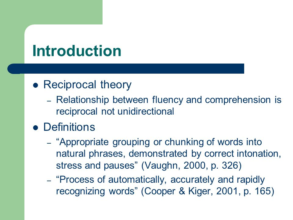 Introduction Reciprocal theory – Relationship between fluency and comprehension is reciprocal not unidirectional Definitions – Appropriate grouping or chunking of words into natural phrases, demonstrated by correct intonation, stress and pauses (Vaughn, 2000, p.